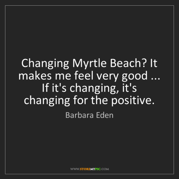 Barbara Eden: Changing Myrtle Beach? It makes me feel very good ......