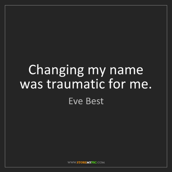 Eve Best: Changing my name was traumatic for me.