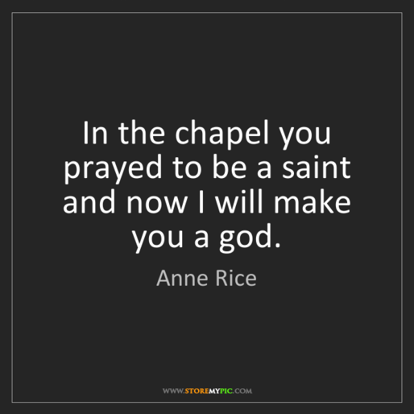 Anne Rice: In the chapel you prayed to be a saint and now I will...