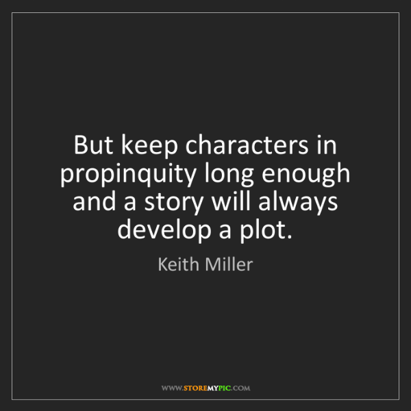 Keith Miller: But keep characters in propinquity long enough and a...