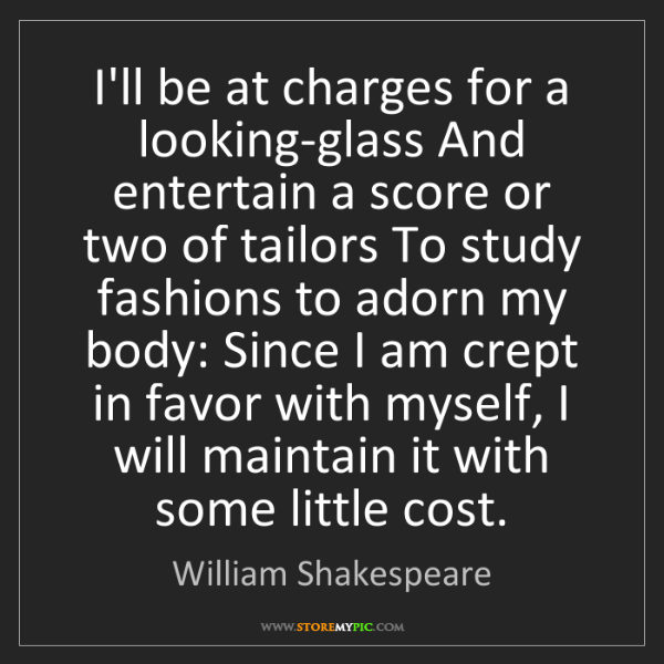 William Shakespeare: I'll be at charges for a looking-glass And entertain...
