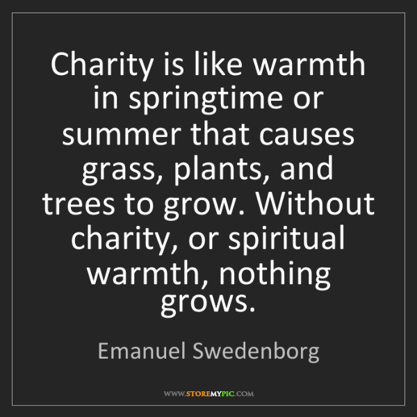 Emanuel Swedenborg: Charity is like warmth in springtime or summer that causes...