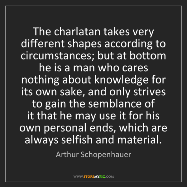 Arthur Schopenhauer: The charlatan takes very different shapes according to...