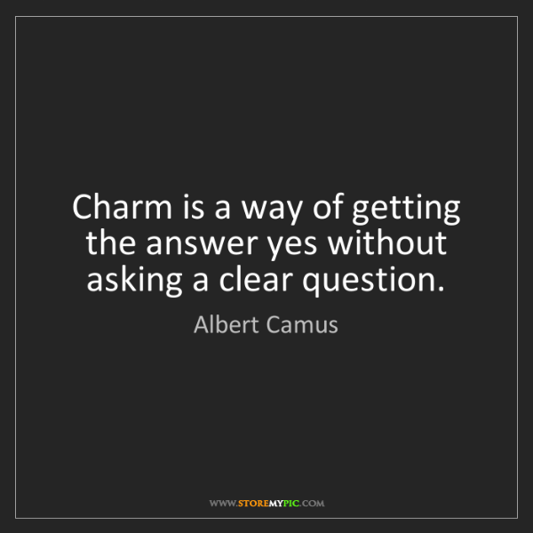 Albert Camus: Charm is a way of getting the answer yes without asking...