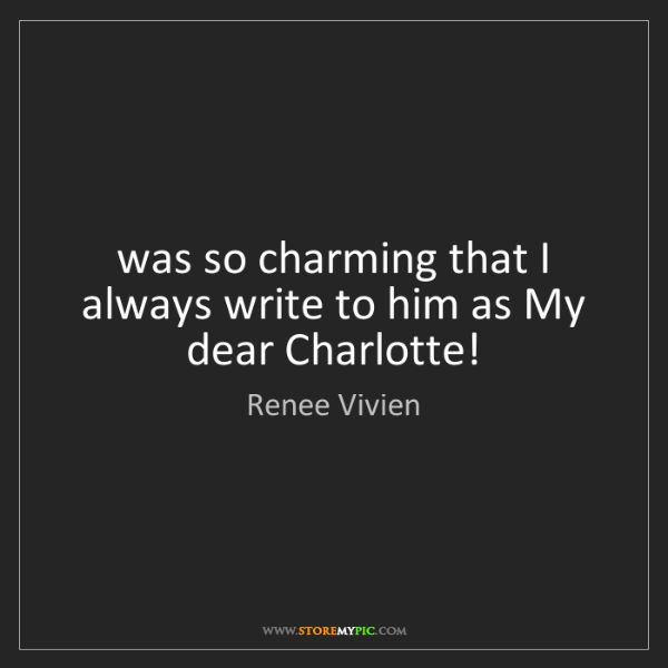 Renee Vivien: was so charming that I always write to him as My dear...