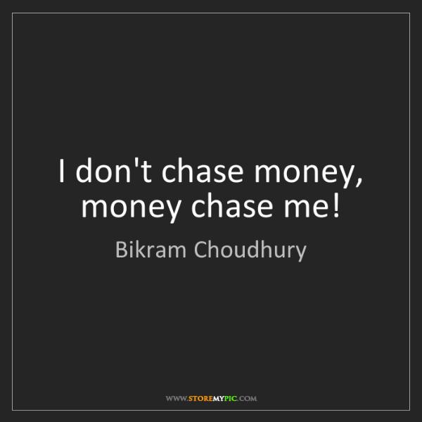 Bikram Choudhury: I don't chase money, money chase me!