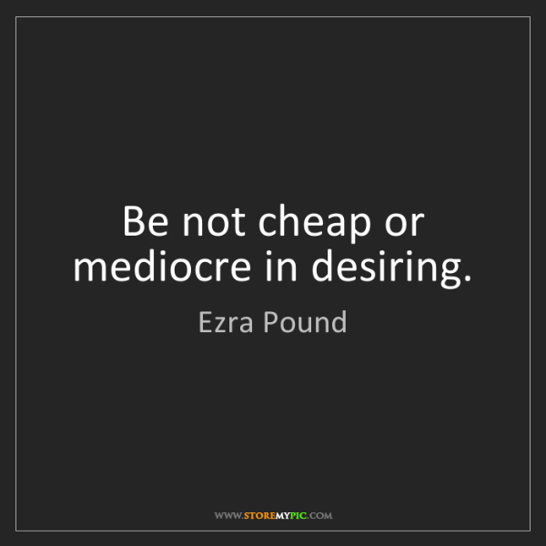 Ezra Pound: Be not cheap or mediocre in desiring.