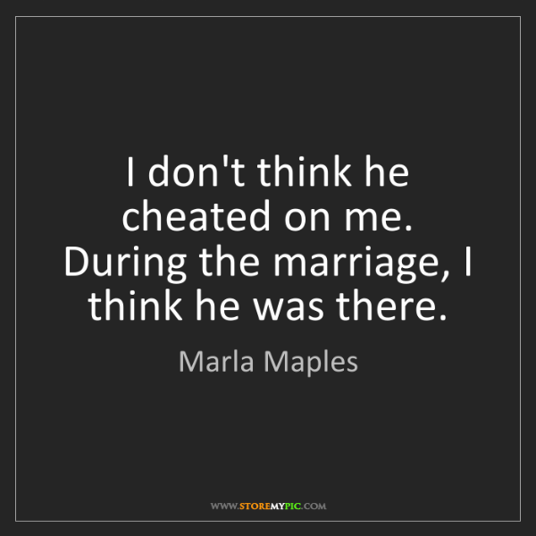 Marla Maples: I don't think he cheated on me. During the marriage,...