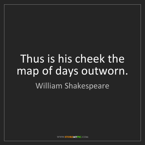 William Shakespeare: Thus is his cheek the map of days outworn.