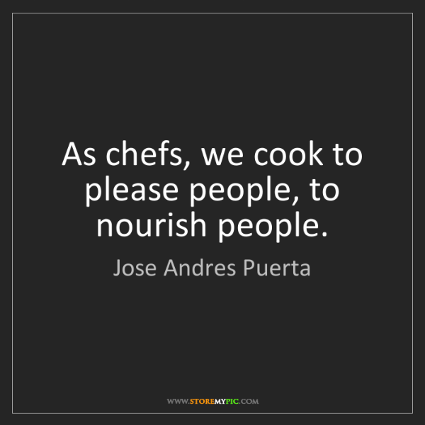Jose Andres Puerta: As chefs, we cook to please people, to nourish people.