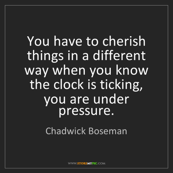 Chadwick Boseman: You have to cherish things in a different way when you...