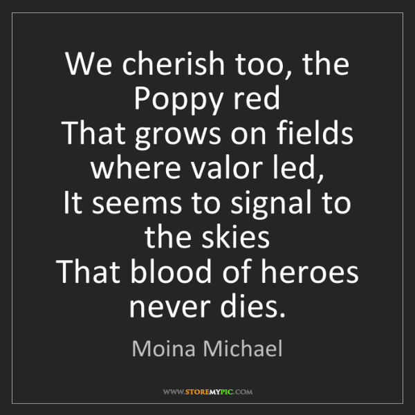 Moina Michael: We cherish too, the Poppy red  That grows on fields where...