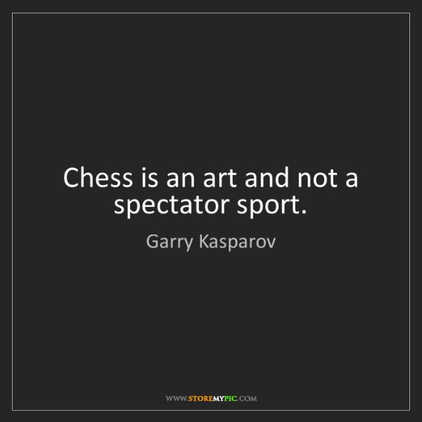 Garry Kasparov: Chess is an art and not a spectator sport.