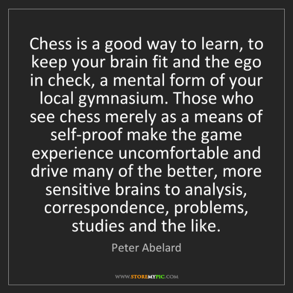 Peter Abelard: Chess is a good way to learn, to keep your brain fit...