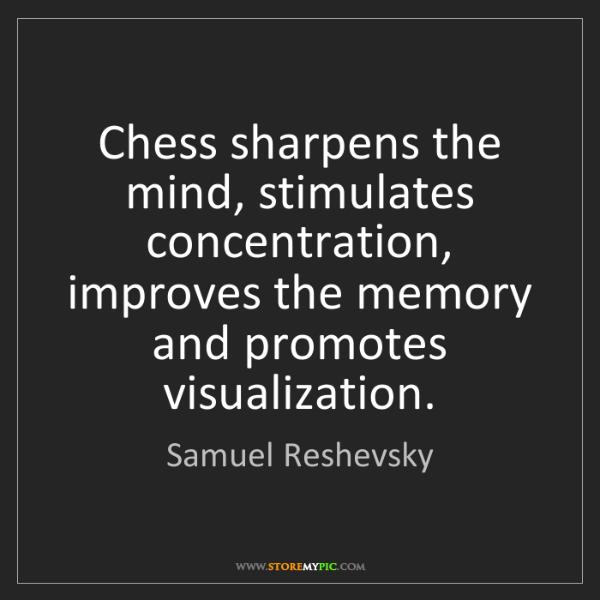 Samuel Reshevsky: Chess sharpens the mind, stimulates concentration, improves...