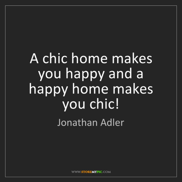 Jonathan Adler: A chic home makes you happy and a happy home makes you...