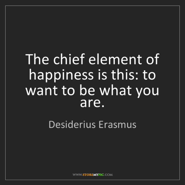 Desiderius Erasmus: The chief element of happiness is this: to want to be...