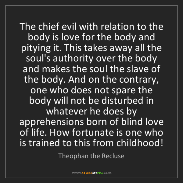 Theophan the Recluse: The chief evil with relation to the body is love for...