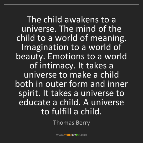 Thomas Berry: The child awakens to a universe. The mind of the child...