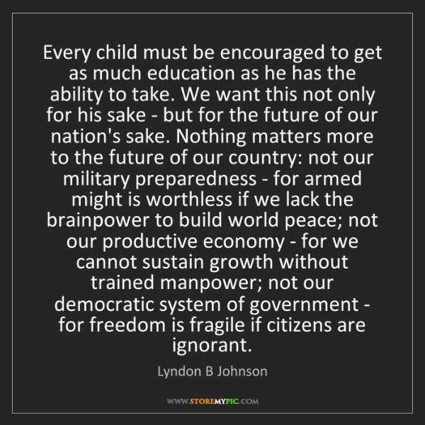 Lyndon B Johnson: Every child must be encouraged to get as much education...