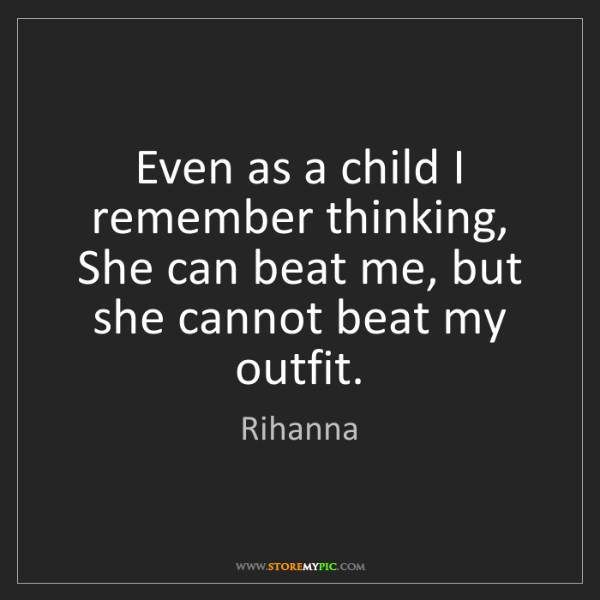Rihanna: Even as a child I remember thinking, She can beat me,...