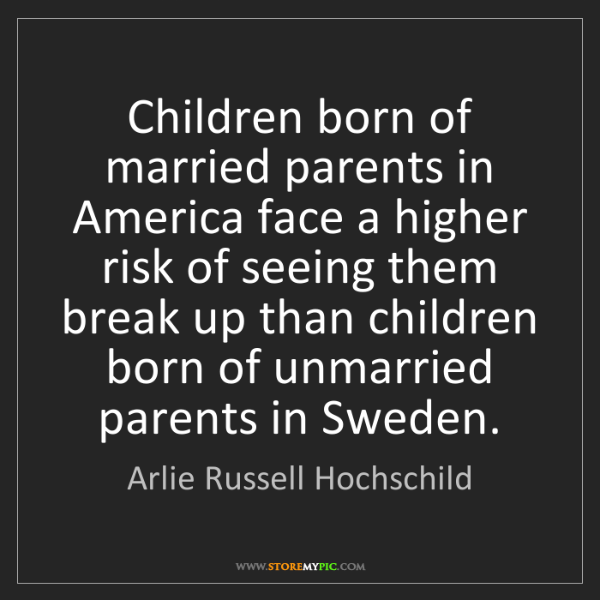 Arlie Russell Hochschild: Children born of married parents in America face a higher...