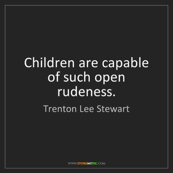 Trenton Lee Stewart: Children are capable of such open rudeness.