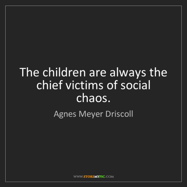 Agnes Meyer Driscoll: The children are always the chief victims of social chaos.