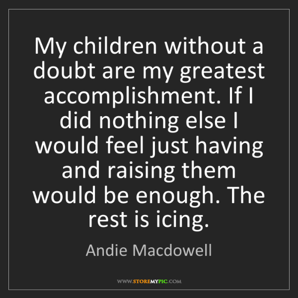 Andie Macdowell: My children without a doubt are my greatest accomplishment....