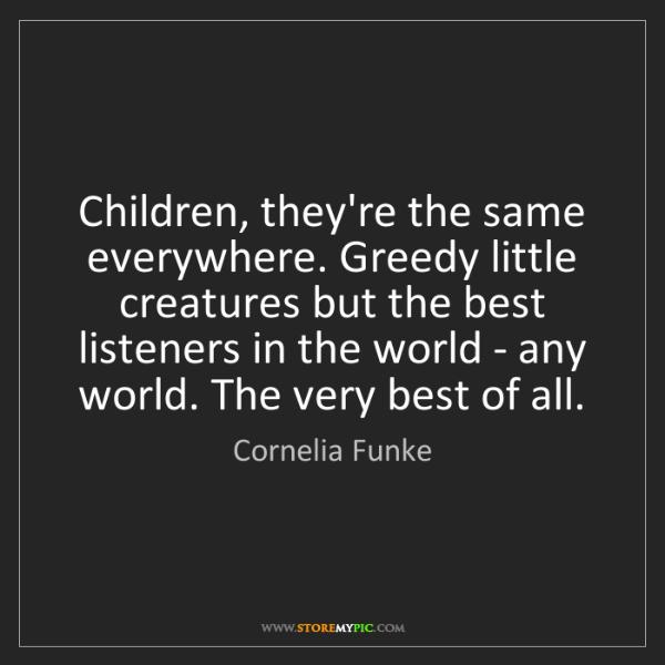 Cornelia Funke: Children, they're the same everywhere. Greedy little...