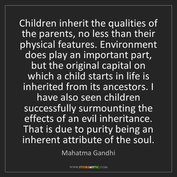 Mahatma Gandhi: Children inherit the qualities of the parents, no less...