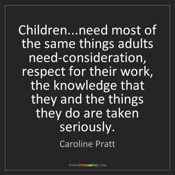 Caroline Pratt: Children...need most of the same things adults need-consideration,...