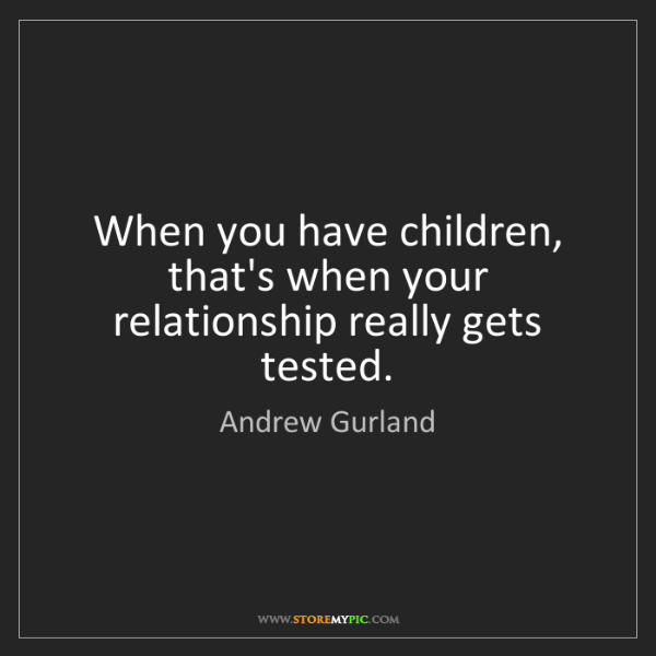 Andrew Gurland: When you have children, that's when your relationship...