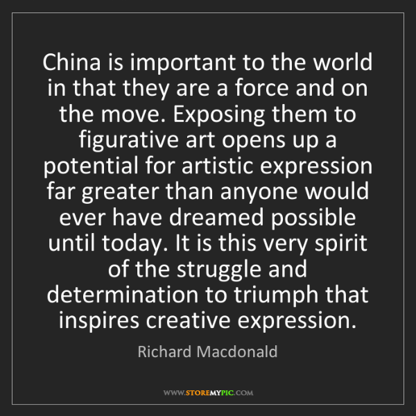 Richard Macdonald: China is important to the world in that they are a force...