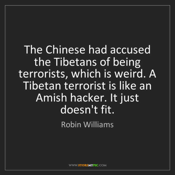 Robin Williams: The Chinese had accused the Tibetans of being terrorists,...