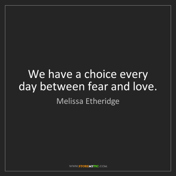 Melissa Etheridge: We have a choice every day between fear and love.
