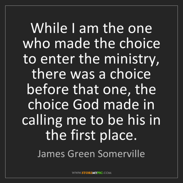 James Green Somerville: While I am the one who made the choice to enter the ministry,...