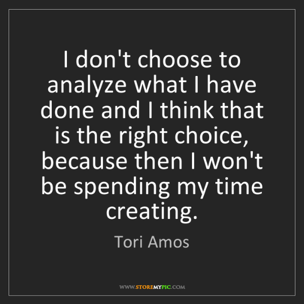 Tori Amos: I don't choose to analyze what I have done and I think...