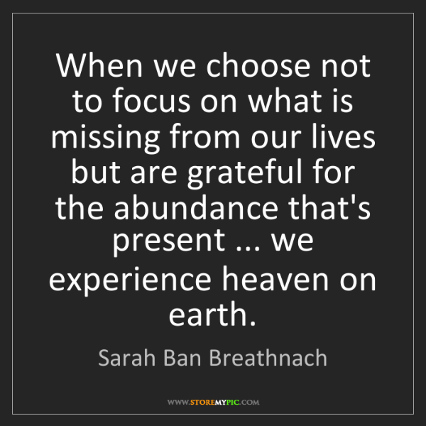 Sarah Ban Breathnach: When we choose not to focus on what is missing from our...