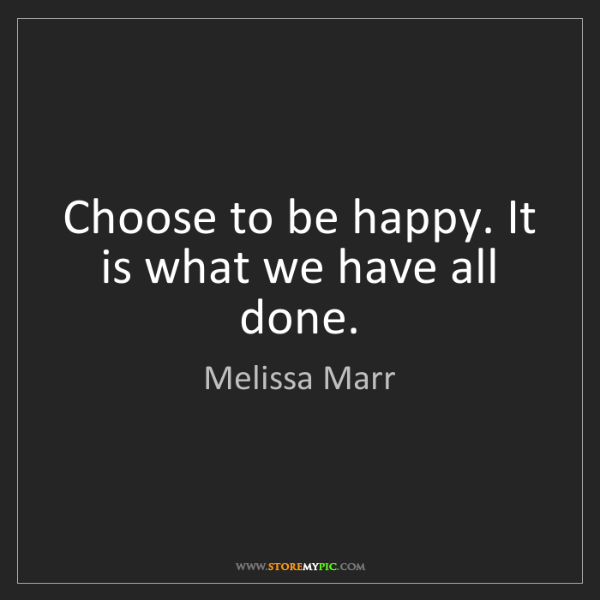 Melissa Marr: Choose to be happy. It is what we have all done.