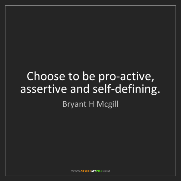 Bryant H Mcgill: Choose to be pro-active, assertive and self-defining.