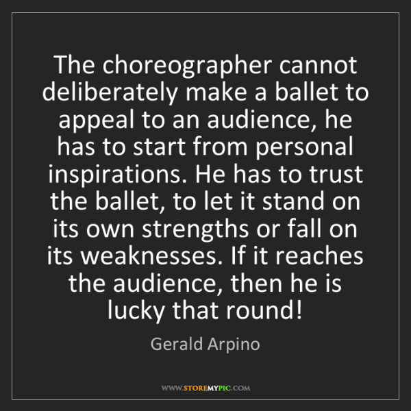 Gerald Arpino: The choreographer cannot deliberately make a ballet to...