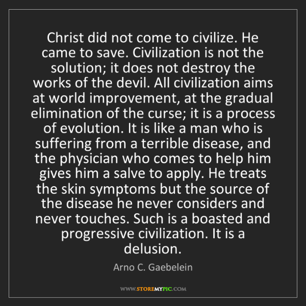 Arno C. Gaebelein: Christ did not come to civilize. He came to save. Civilization...