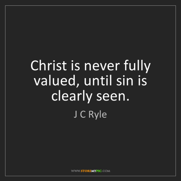 J C Ryle: Christ is never fully valued, until sin is   clearly...