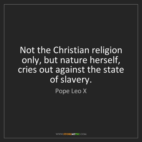 Pope Leo X: Not the Christian religion only, but nature herself,...