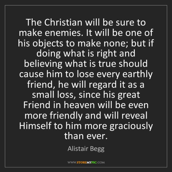 Alistair Begg: The Christian will be sure to make enemies. It will be...