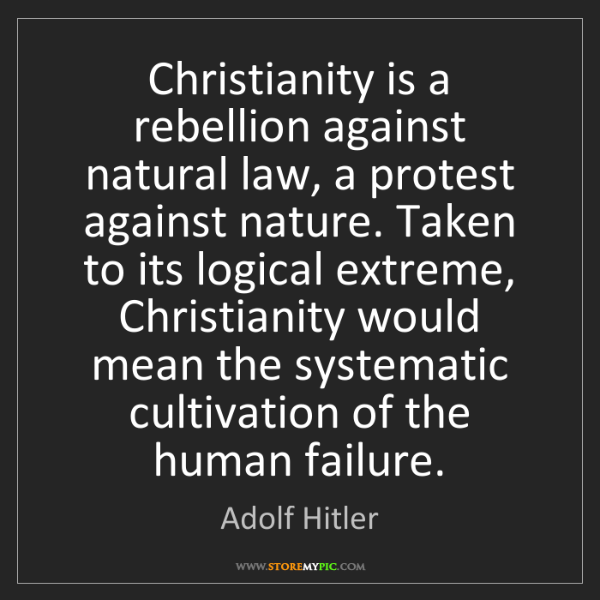 Adolf Hitler: Christianity is a rebellion against natural law, a protest...