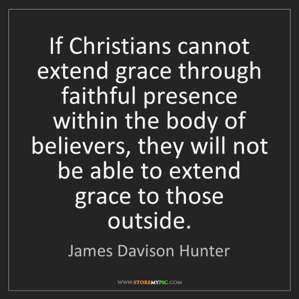 James Davison Hunter: If Christians cannot extend grace through faithful presence...