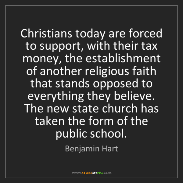 Benjamin Hart: Christians today are forced to support, with their tax...
