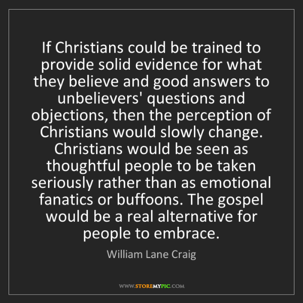 William Lane Craig: If Christians could be trained to provide solid evidence...